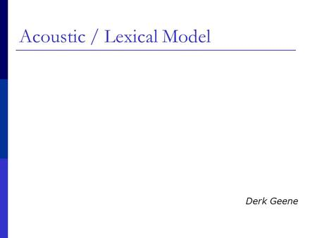 Acoustic / Lexical Model Derk Geene. Speech recognition  P(words|signal)= P(signal|words) P(words) / P(signal)  P(signal|words): Acoustic model  P(words):
