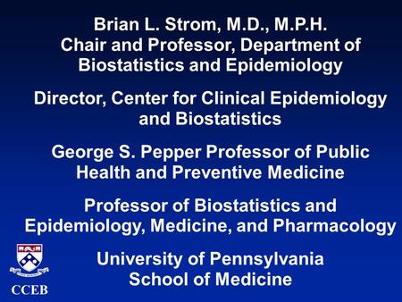 Brian L. Strom, M.D., M.P.H. Chair and Professor, Department of Biostatistics and Epidemiology Director, Center for Clinical Epidemiology and Biostatistics.