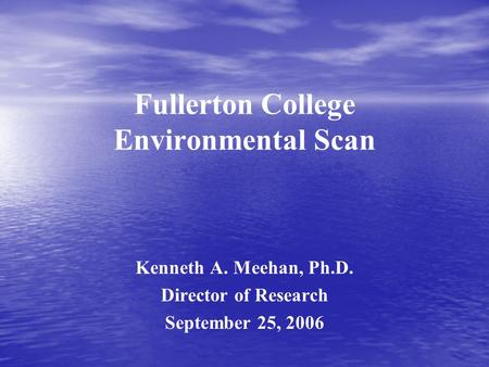 Fullerton College Environmental Scan Kenneth A. Meehan, Ph.D. Director of Research September 25, 2006.