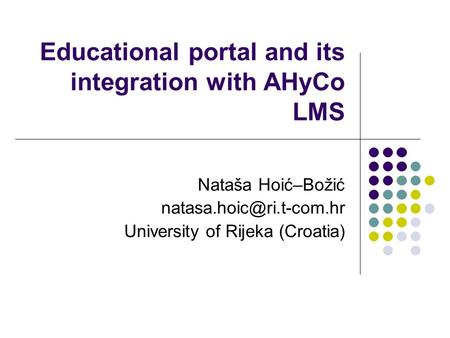 Educational portal and its integration with AHyCo LMS Nataša Hoić–Božić University of Rijeka (Croatia)