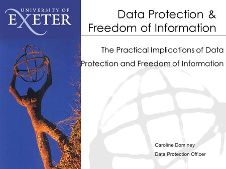 Data Protection & Freedom of Information The Practical Implications of Data Protection and Freedom of Information Caroline Dominey Data Protection Officer.