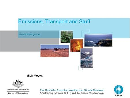 The Centre for Australian Weather and Climate Research A partnership between CSIRO and the Bureau of Meteorology Emissions, Transport and Stuff Mick Meyer,