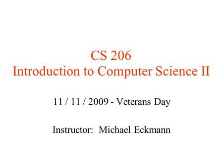 CS 206 Introduction to Computer Science II 11 / 11 / 2009 - Veterans Day Instructor: Michael Eckmann.