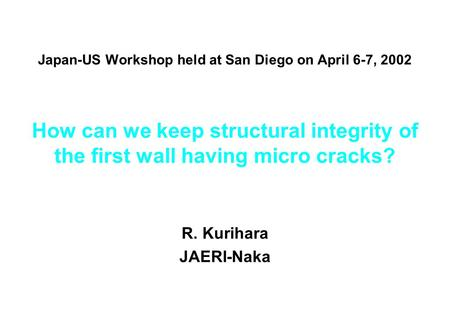 Japan-US Workshop held at San Diego on April 6-7, 2002 How can we keep structural integrity of the first wall having micro cracks? R. Kurihara JAERI-Naka.