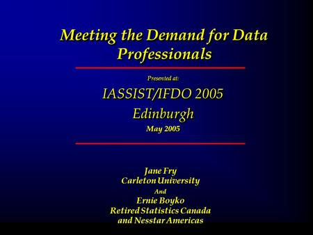 Meeting the Demand for Data Professionals Presented at : IASSIST/IFDO 2005 Edinburgh May 2005 Presented at : IASSIST/IFDO 2005 Edinburgh May 2005 February.