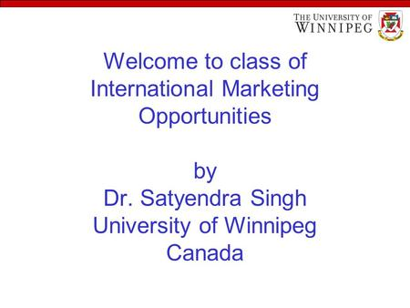 Welcome to class of International Marketing Opportunities by Dr. Satyendra Singh University of Winnipeg Canada.