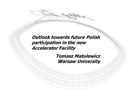 Outlook towards future Polish participation in the new Accelerator Facility Tomasz Matulewicz Warsaw University.