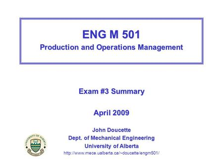 ENG M 501 Production and Operations Management Exam #3 Summary April 2009 John Doucette Dept. of Mechanical Engineering University of Alberta