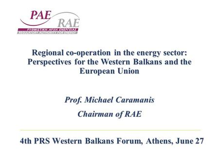 4th PRS Western Balkans Forum, Athens, June 27 Regional co-operation in the energy sector: Perspectives for the Western Balkans and the European Union.