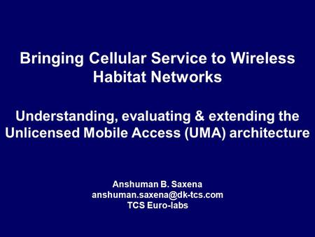 Bringing Cellular Service to Wireless Habitat <strong>Networks</strong> Understanding, evaluating & extending the Unlicensed <strong>Mobile</strong> Access (UMA) architecture Anshuman.