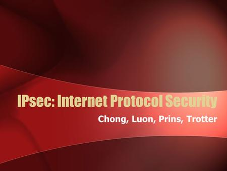 IPsec: Internet Protocol Security Chong, Luon, Prins, Trotter.