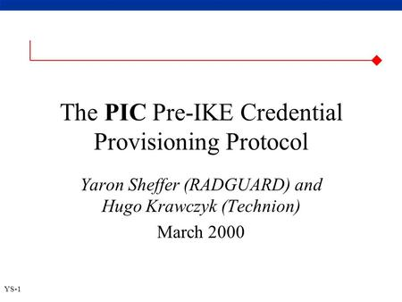  YS-1 The PIC Pre-IKE Credential Provisioning Protocol Yaron Sheffer (RADGUARD) and Hugo Krawczyk (Technion) March 2000.