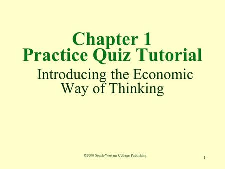 1 Chapter 1 Practice Quiz Tutorial Introducing the Economic Way of Thinking ©2000 South-Western College Publishing.