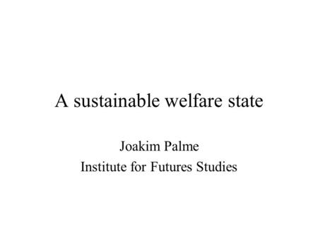 A sustainable welfare state Joakim Palme Institute for Futures Studies.