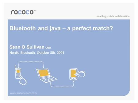 Bluetooth and java – a perfect match? Sean O Sullivan ceo Nordic Bluetooth, October 5th, 2001.