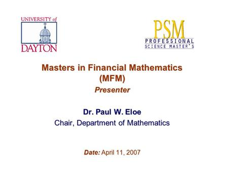 Masters in Financial Mathematics (MFM) Presenter Dr. Paul W. Eloe Chair, Department of Mathematics Date: April 11, 2007.
