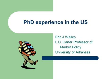 PhD experience in the US Eric J Wailes L.C. Carter Professor of Market Policy University of Arkansas.