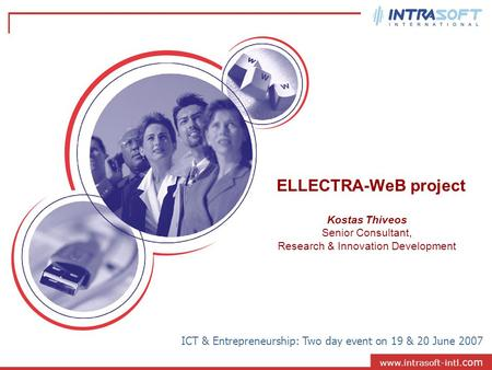 Www.intrasoft-intl. com ELLECTRA-WeB project ICT & Entrepreneurship: Two day event on 19 & 20 June 2007 Kostas Thiveos Senior Consultant, Research & Innovation.