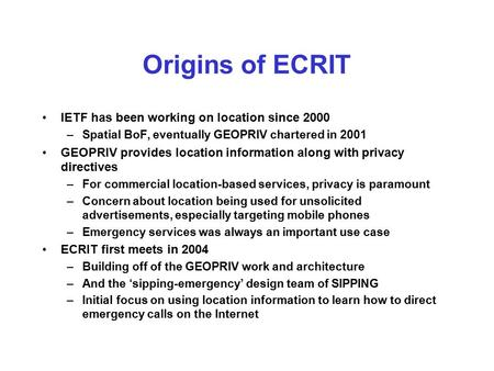 Origins of ECRIT IETF has been working on location since 2000 –Spatial BoF, eventually GEOPRIV chartered in 2001 GEOPRIV provides location information.