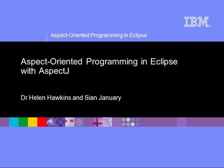 Aspect-Oriented Programming In Eclipse ® Aspect-Oriented Programming in Eclipse with AspectJ Dr Helen Hawkins and Sian January.