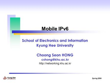 Spring 2004 Mobile IPv6 School of Electronics and Information Kyung Hee University Choong Seon HONG