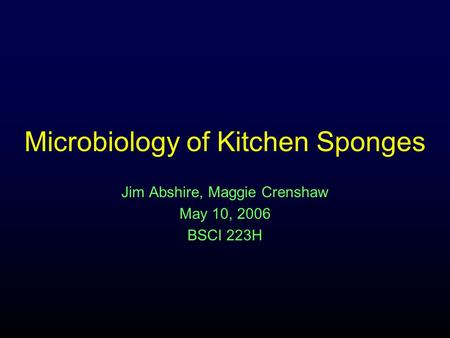 Microbiology of Kitchen Sponges Jim Abshire, Maggie Crenshaw May 10, 2006 BSCI 223H.