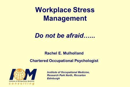 Institute of Occupational Medicine, Research Park North, Riccarton Edinburgh Workplace Stress Management Do not be afraid…... Rachel E. Mulholland Chartered.