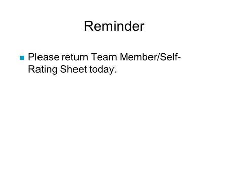 Reminder n Please return Team Member/Self- Rating Sheet today.