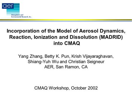 Incorporation of the Model of Aerosol Dynamics, Reaction, Ionization and Dissolution (MADRID) into CMAQ Yang Zhang, Betty K. Pun, Krish Vijayaraghavan,
