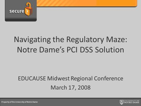 Property of the University of Notre Dame Navigating the Regulatory Maze: Notre Dame's PCI DSS Solution EDUCAUSE Midwest Regional Conference March 17, 2008.
