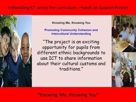 "Embedding ICT across the curriculum – Hands on Support Project ""Knowing Me, Knowing You"" Knowing Me, Knowing You Promoting Community Cohesion and Intercultural."