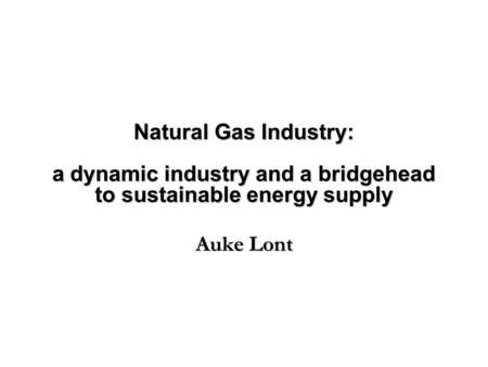 Natural Gas Industry: a dynamic industry and a bridgehead to sustainable energy supply Auke Lont.