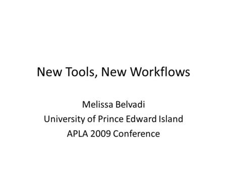 New Tools, New Workflows Melissa Belvadi University of Prince Edward Island APLA 2009 Conference.