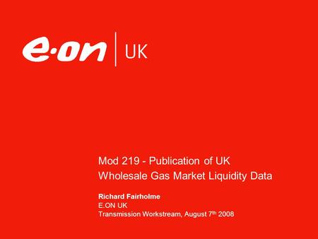 Mod 219 - Publication of UK Wholesale Gas Market Liquidity Data Richard Fairholme E.ON UK Transmission Workstream, August 7 th 2008.