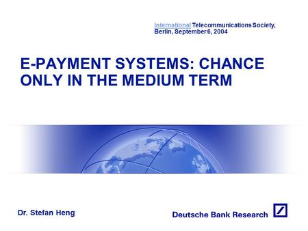 Dr. Stefan Heng InternationalInternational Telecommunications Society, Berlin, September 6, 2004 E-PAYMENT <strong>SYSTEMS</strong>: CHANCE ONLY IN THE MEDIUM TERM.