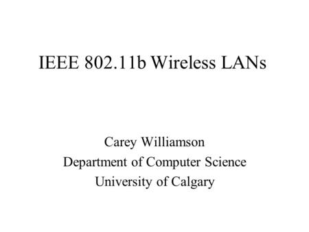 IEEE 802.11b Wireless LANs Carey Williamson Department of Computer Science University of Calgary.