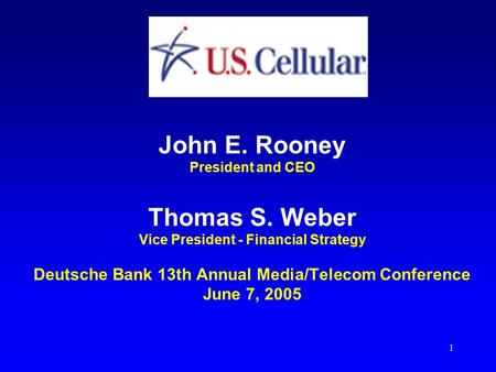 1 John E. Rooney President and CEO Thomas S. Weber Vice President - Financial Strategy Deutsche Bank <strong>13th</strong> Annual Media/Telecom Conference June 7, 2005.