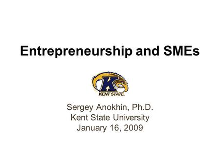 Entrepreneurship and SMEs Sergey Anokhin, Ph.D. Kent State University January 16, 2009.