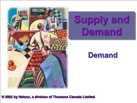 Demand © 2002 by Nelson, a division of Thomson Canada Limited Supply and Demand.