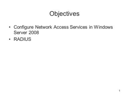 1 Objectives Configure Network Access Services in Windows Server 2008 RADIUS 1.