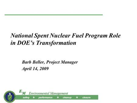 Safety  performance  cleanup  closure M E Environmental Management National Spent Nuclear Fuel Program Role in DOE's Transformation Barb Beller, Project.