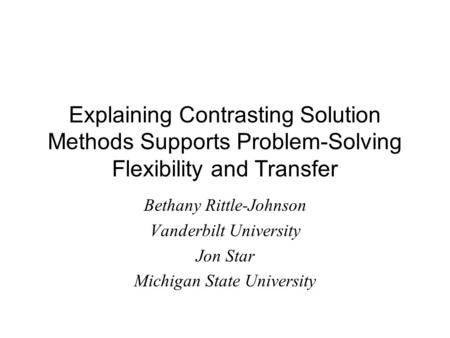 Explaining Contrasting Solution Methods Supports Problem-Solving Flexibility and Transfer Bethany Rittle-Johnson Vanderbilt University Jon Star Michigan.