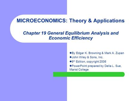 MICROECONOMICS: Theory & Applications Chapter 19 General Equilibrium Analysis and Economic Efficiency By Edgar K. Browning & Mark A. Zupan John Wiley.