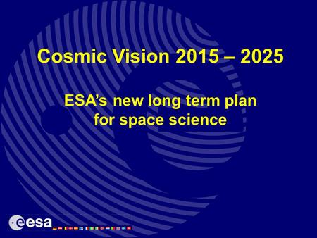 Cosmic Vision 2015 – 2025 ESA's new long term plan for space science.