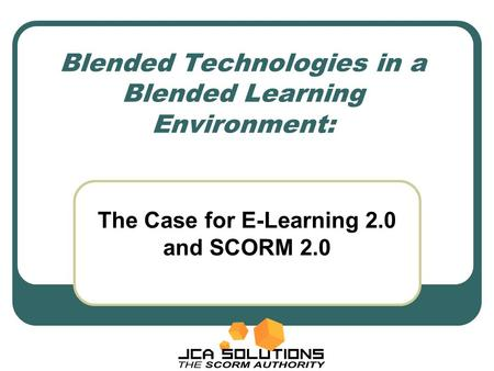 Blended Technologies in a Blended Learning Environment: The Case for E-Learning 2.0 and SCORM 2.0.