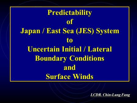 Predictability of Japan / East Sea (JES) System to Uncertain Initial / Lateral Boundary Conditions and Surface Winds LCDR. Chin-Lung Fang LCDR. Chin-Lung.