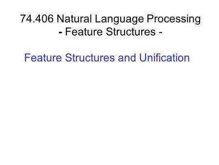 74.406 Natural Language Processing - Feature Structures - Feature Structures and Unification.