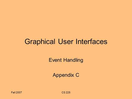 Fall 2007CS 225 Graphical User Interfaces Event Handling Appendix C.