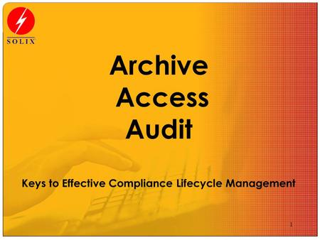1 Archive Access Audit Keys to Effective Compliance Lifecycle Management.