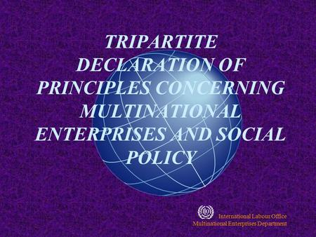International Labour Office Multinational Enterprises Department TRIPARTITE DECLARATION OF PRINCIPLES CONCERNING MULTINATIONAL ENTERPRISES AND SOCIAL.